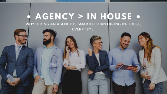 Why Hiring an Agency is Smarter than Hiring In-House, Every Time. (Opinion)